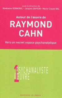 Autour de l'oeuvre de Raymond Cahn : vers un nouvel espace psychanalytique : colloque d'Aix-les-bains, 27 mars 2004