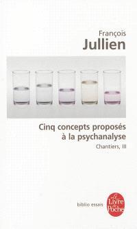 Chantiers. Volume 3, Cinq concepts proposés à la psychanalyse