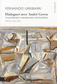 Dialoguer avec André Green : la psychanalyse contemporaine, chemin faisant