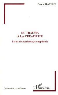 Du trauma à la créativité : essais de psychanalyse appliquée