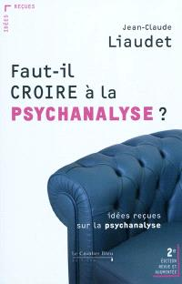 Faut-il croire à la psychanalyse ? : idées reçues sur la psychanalyse