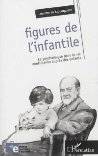 Figures de l'infantile : la psychanalyse dans la vie quotidienne auprès des enfants