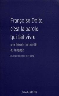 Françoise Dolto : c'est la parole qui fait vivre : une théorie corporelle du langage
