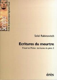 Freud et Moïse : écritures du père. Volume 3, Ecritures du meurtre