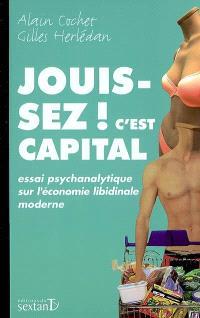 Jouissez ! c'est capital : essai psychanalytique sur l'économie libidinale moderne