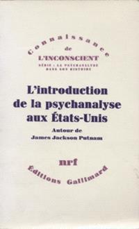 L'Introduction de la psychanalyse aux Etats-Unis : correspondance de James Jackson Putnam avec Freud, Jones, Ferenczi, William James et Morton Prince
