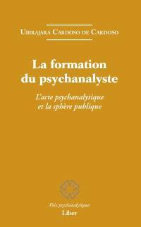 La formation du psychanalyste  : l' acte psychanalytique et la sphère publique