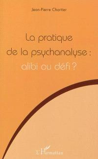 La pratique de la psychanalyse : alibi ou défi ?