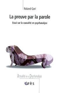 La preuve par la parole : essai sur la causalité en psychanalyse