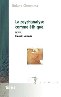 La psychanalyse comme éthique; Suivi de Du grain à moudre