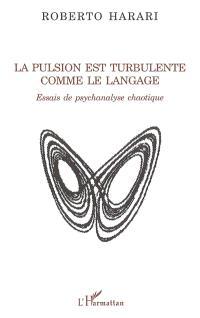 La pulsion est turbulente comme le langage : essais de psychanalyse chaotique