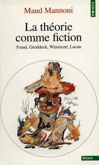 La théorie comme fiction : Freud, Groddeck, Winnicott, Lacan
