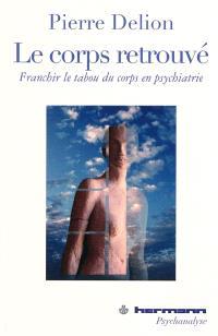 Le corps retrouvé : franchir le tabou du corps en psychiatrie : variations sur psychiatrie, psychanalyse et institution