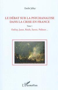 Le débat sur la psychanalyse dans la crise en France. Volume 1, Onfray, Janet, Reich, Sartre, Politzer, etc.