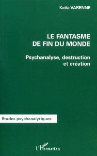 Le fantasme de fin du monde : psychanalyse, destruction et création