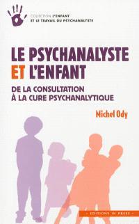 Le psychanalyste et l'enfant : de la consultation à la cure psychanalytique