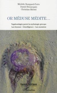 Or Méduse médite... : vagabondages parmi la mythologie grecque : les femmes, l'intelligence, les monstres