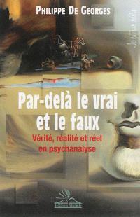 Par-delà le vrai et le faux : vérité, réalité et réel en psychanalyse