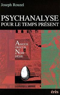 Psychanalyse pour le temps présent : amour obscur, noir désir