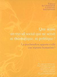 Que serait un travail social qui ne serait ni théologique, ni politique ? : la psychanalyse apporte-t-elle une réponse humaniste ?