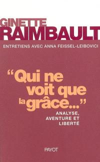 Qui ne voit que la grâce... : analyse, aventure et liberté : entretiens avec Anna Feissel-Leibovici