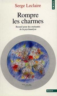 Rompre les charmes : recueil pour des enchantés de la psychanalyse