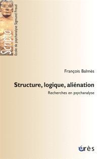 Structure, logique, aliénation : recherches en psychanalyse