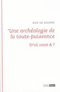 Une archéologie de la toute-puissance : d'où vient A ?