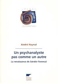 Un psychanalyste pas comme un autre : la renaissance de Sandor Ferenczi