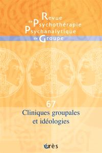Revue de psychothérapie psychanalytique de groupe. n° 67, Cliniques groupales et idéologies