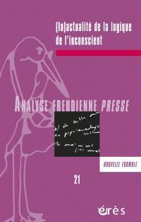 Analyse freudienne presse. n° 21, (In)actualité de la logique de l'inconscient
