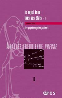Analyse freudienne presse. n° 13, Le sujet dans tous ses états, 1 : des psychanalystes parlent...