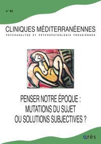 Cliniques méditerranéennes. n° 83, Penser notre époque : mutation du sujet ou solutions subjectives ?