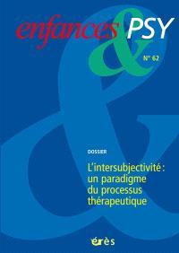 Enfances et psy. n° 62, L'intersubjectivité : un paradigme du processus thérapeutique