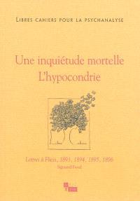 Libres cahiers pour la psychanalyse. n° 28, Une inquiétude mortelle, l'hypocondrie : lettres à Fliess, 1893, 1894, 1895, 1896 : Sigmund Freud