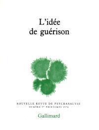 Nouvelle revue de psychanalyse. n° 17, L'idée de guérison
