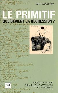Annuel de l'APF. n° 2007, Le primitif : que devient la régression ?