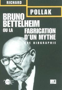 Bruno Bettelheim ou La fabrication d'un mythe : une biographie