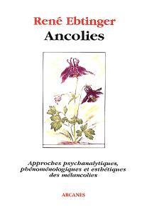 Ancolies : approches psychanalytiques, phénoménologiques et esthétiques des mélancolies