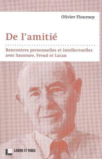 De l'amitié : rencontres personnelles et intellectuelles avec Saussure, Freud et Lacan