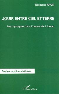 Jouir entre ciel et terre : les mystiques dans l'oeuvre de J. Lacan