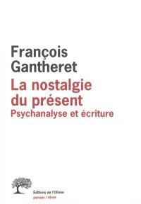 La nostalgie du présent : psychanalyse et écriture