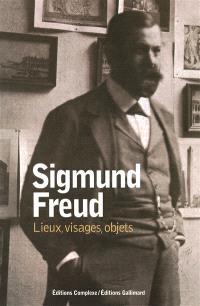 Sigmund Freud : lieux, visages, objets