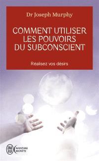 Comment utiliser les pouvoirs du subconscient : réalisez vos désirs