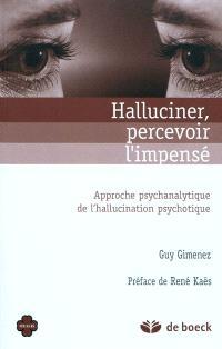 Halluciner, percevoir l'impensé : approche psychanalytique de l'hallucination psychotique