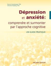Dépression et anxiété  : comprendre et surmonter par l'approche cognitive : un guide pratique