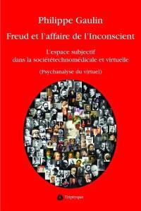 Freud et l'affaire de l'inconscient  : l' espace subjectif dans la société technomédicale et virtuelle : psychanalyse du virtuel : essai