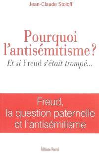 Pourquoi l'antisémitisme ? : et si Freud s'était trompé ... : Freud, la question paternelle et l'antisémitisme