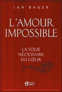 L'amour impossible  : la folie nécessaire du coeur
