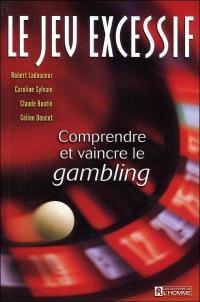 Le jeu excessif  : comprendre et vaincre le gambling